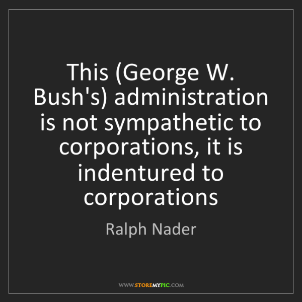 Ralph Nader: This (George W. Bush's) administration is not sympathetic...