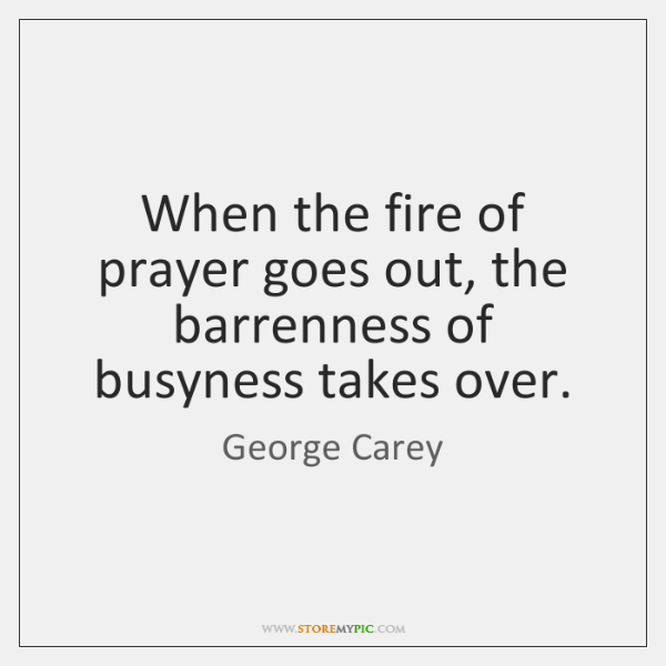 When the fire of prayer goes out, the barrenness of busyness takes ...
