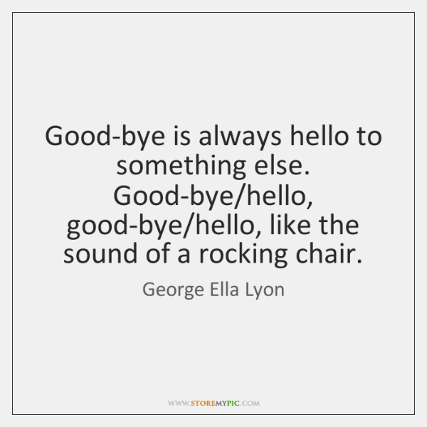 Good-bye is always hello to something else. Good-bye/hello, good-bye/hello, like ...