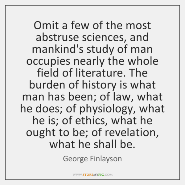 Omit a few of the most abstruse sciences, and mankind's study of ...