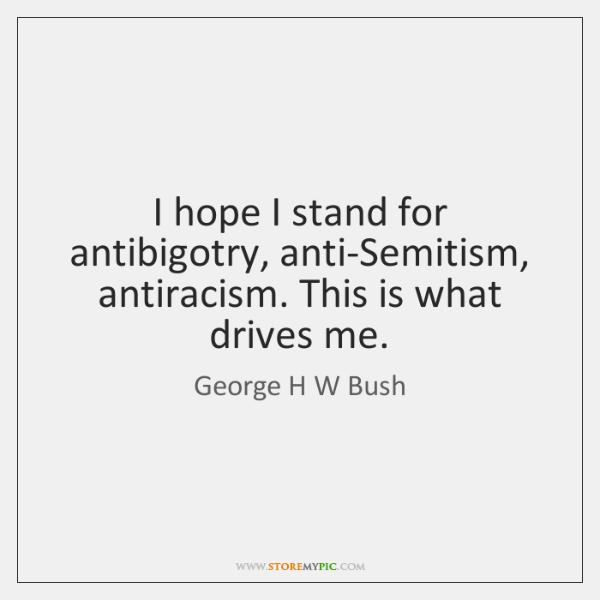 I hope I stand for antibigotry, anti-Semitism, antiracism. This is what drives ...