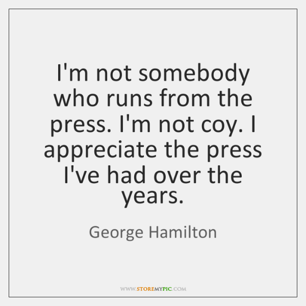 I'm not somebody who runs from the press. I'm not coy. I ...