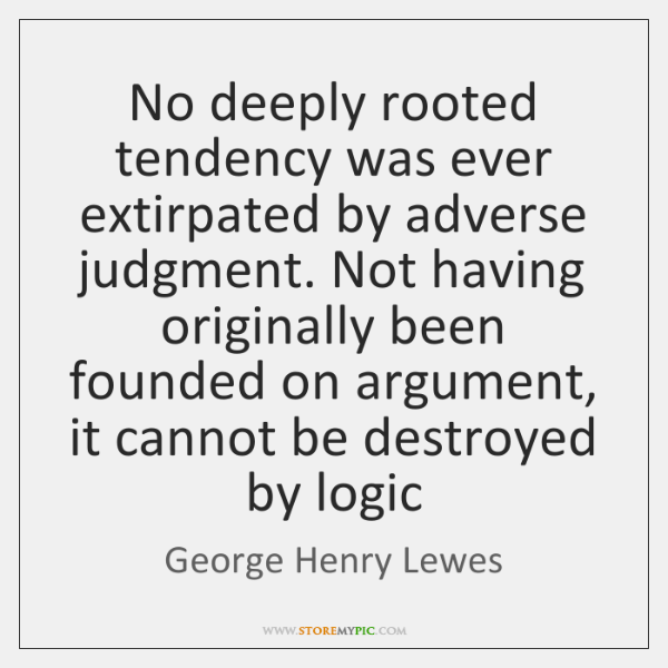No deeply rooted tendency was ever extirpated by adverse judgment. Not having ...