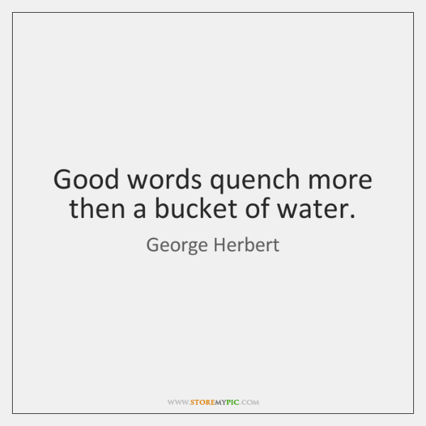 Good words quench more then a bucket of water.