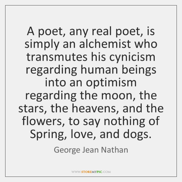 A poet, any real poet, is simply an alchemist who transmutes his ...