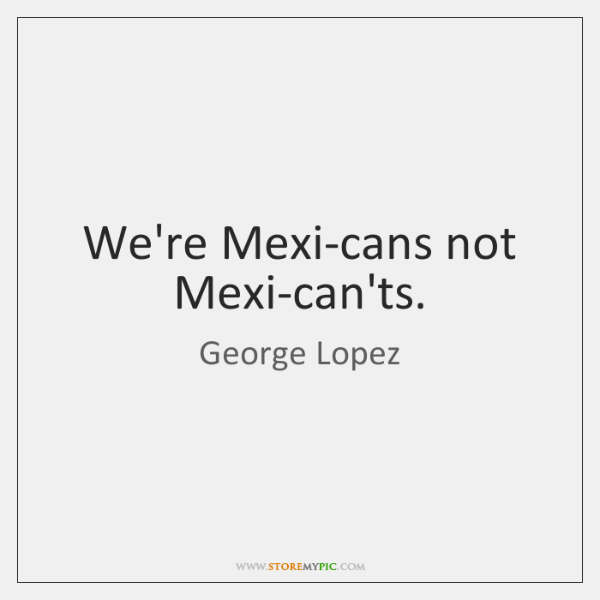 We're Mexi-cans not Mexi-can'ts.