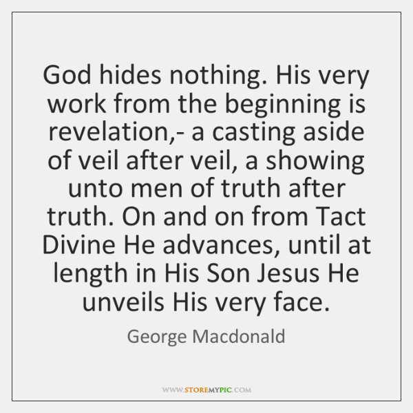God hides nothing. His very work from the beginning is revelation,- ...