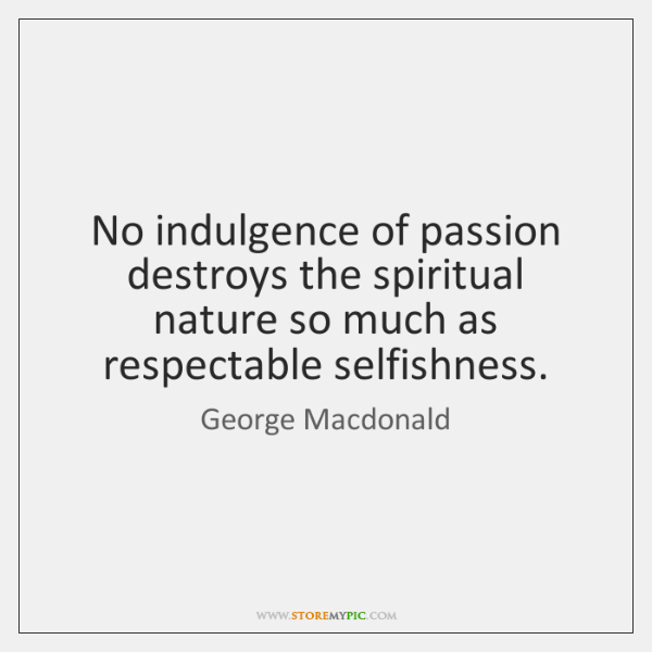 No indulgence of passion destroys the spiritual nature so much as respectable ...