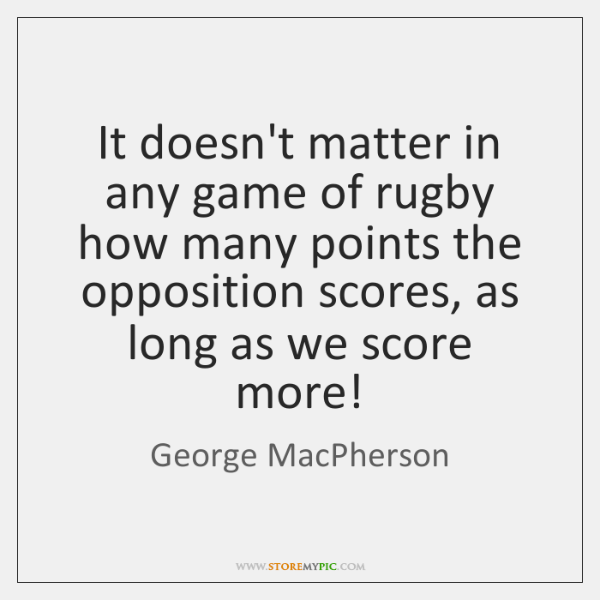 It doesn't matter in any game of rugby how many points the ...