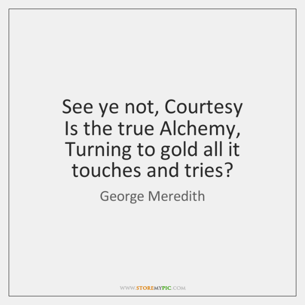 See ye not, Courtesy   Is the true Alchemy,   Turning to gold all ...