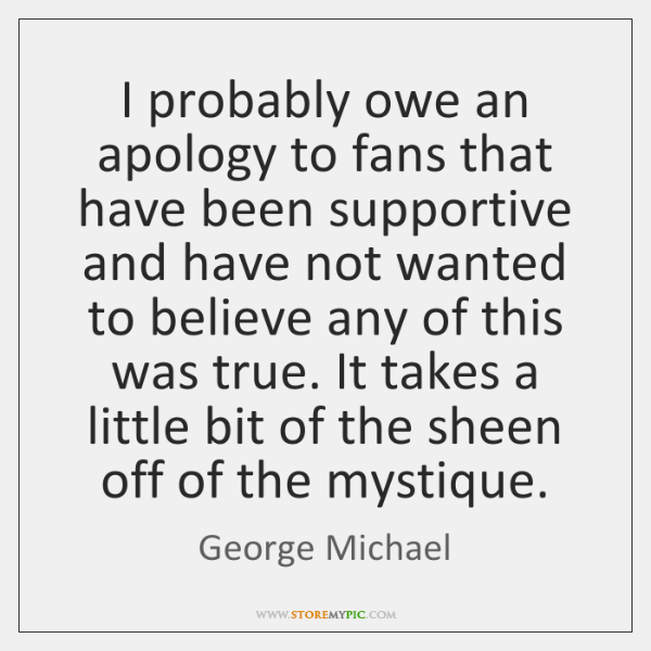 I probably owe an apology to fans that have been supportive and ...