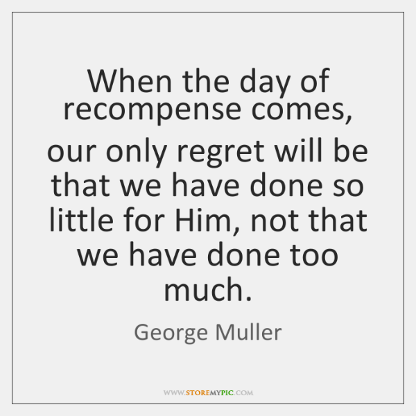 When the day of recompense comes, our only regret will be that ...