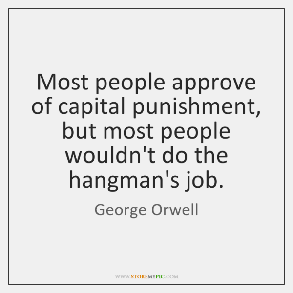 Most people approve of capital punishment, but most people wouldn't do the ...
