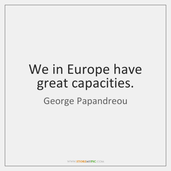 We in Europe have great capacities.