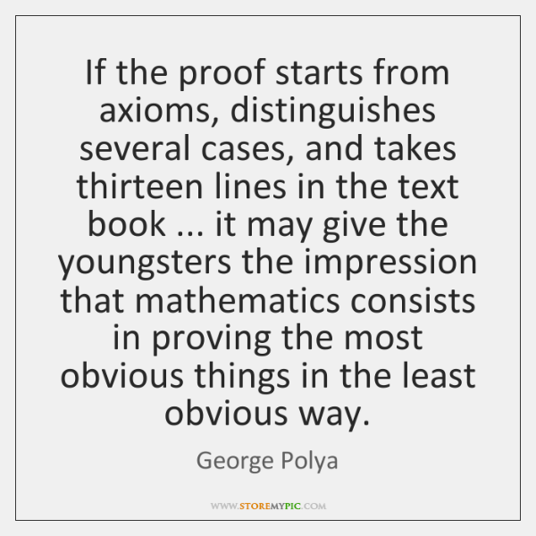 If the proof starts from axioms, distinguishes several cases, and takes thirteen ...
