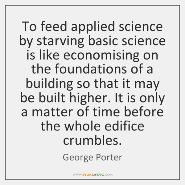 To feed applied science by starving basic science is like economising on ...