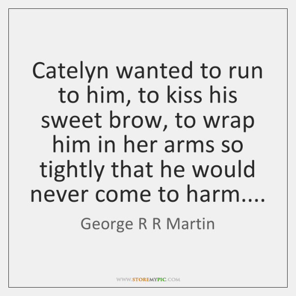 Catelyn wanted to run to him, to kiss his sweet brow, to ...