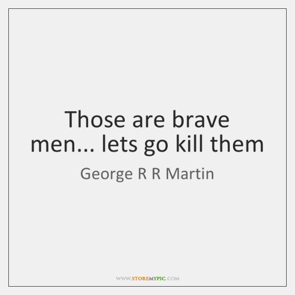 Those are brave men... lets go kill them