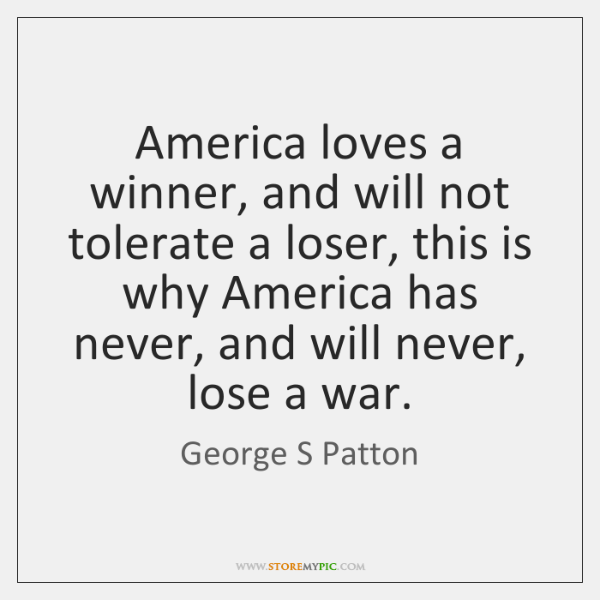 America loves a winner, and will not tolerate a loser, this is ...