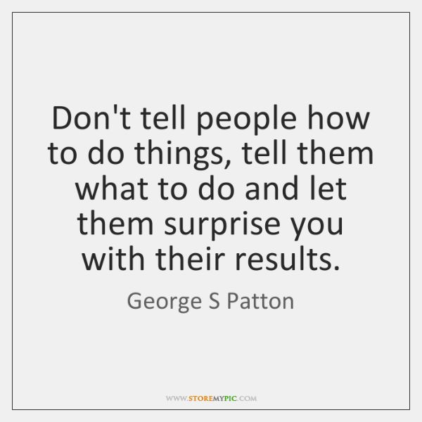 Don't tell people how to do things, tell them what to do ...