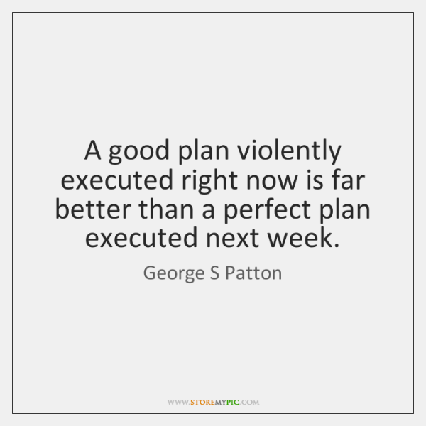 A good plan violently executed right now is far better than a ...