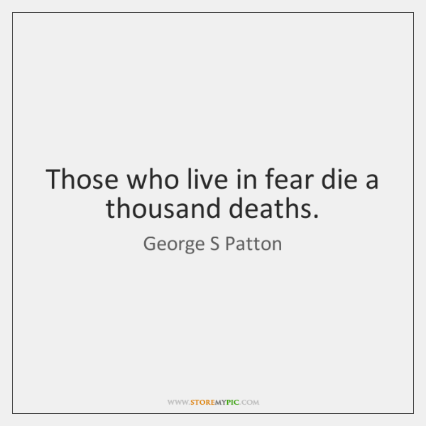 Those who live in fear die a thousand deaths.