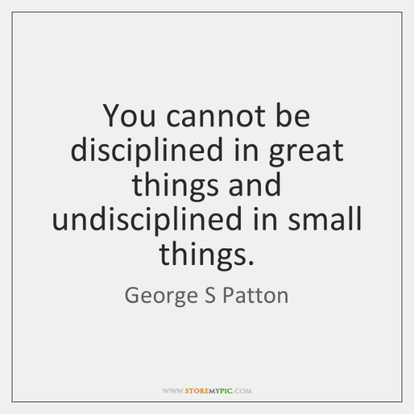 You cannot be disciplined in great things and undisciplined in small things.