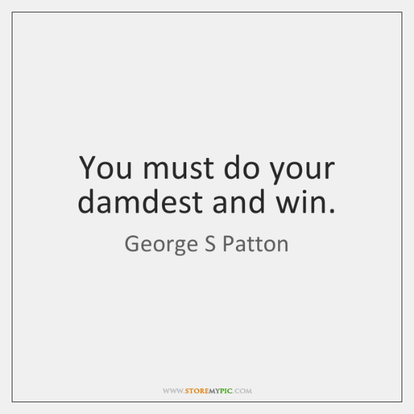 You must do your damdest and win.