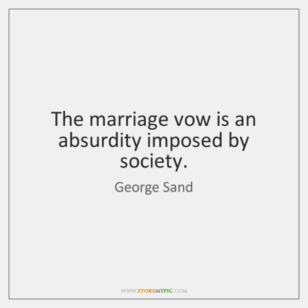 The marriage vow is an absurdity imposed by society.