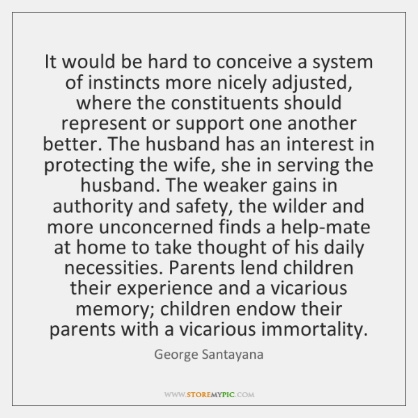 It would be hard to conceive a system of instincts more nicely ...