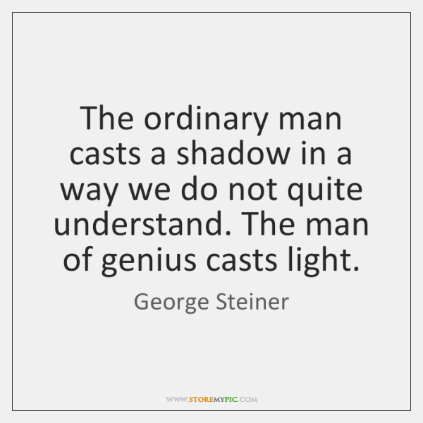The ordinary man casts a shadow in a way we do not ...
