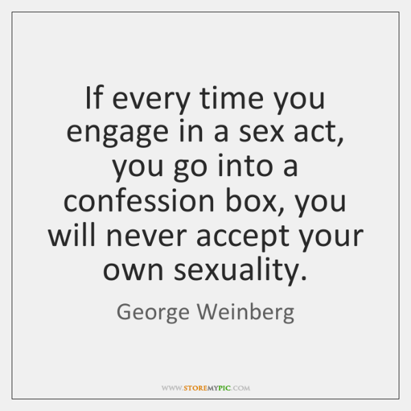 If every time you engage in a sex act, you go into ...