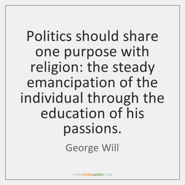 Politics should share one purpose with religion: the steady emancipation of the ...
