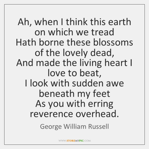 Ah, when I think this earth on which we tread   Hath borne ...