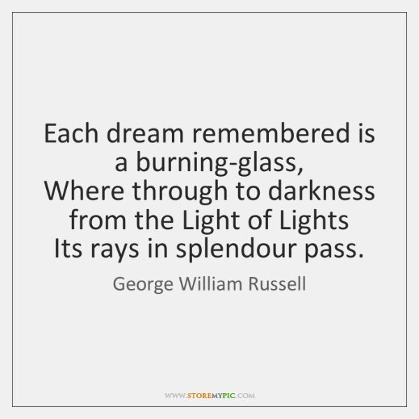 Each dream remembered is a burning-glass,   Where through to darkness from the ...