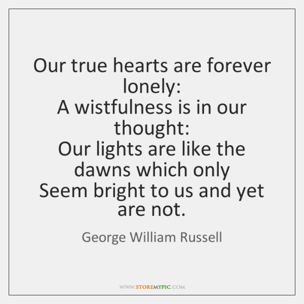 Our true hearts are forever lonely:   A wistfulness is in our thought:   ...