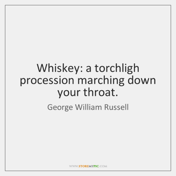 Whiskey: a torchligh procession marching down your throat.