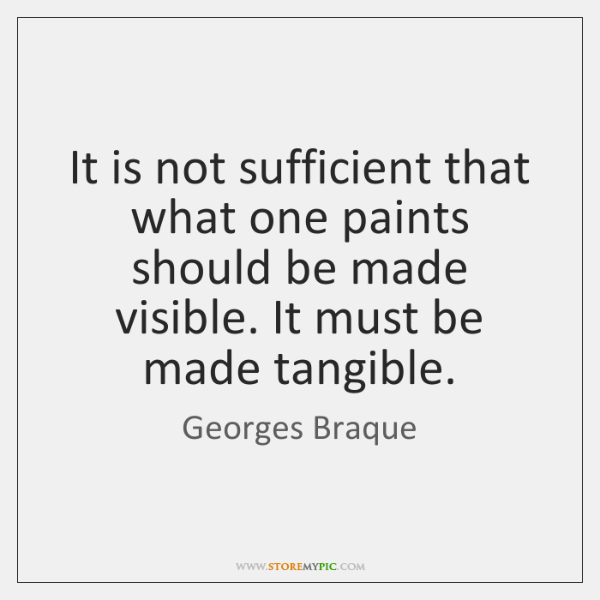 It is not sufficient that what one paints should be made visible. ...
