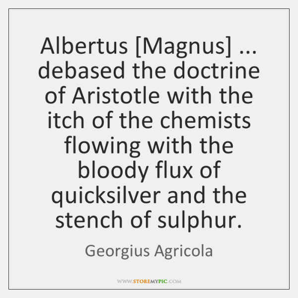 Albertus [Magnus] ... debased the doctrine of Aristotle with the itch of the ...