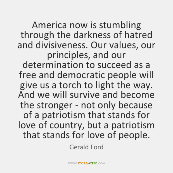 America now is stumbling through the darkness of hatred and divisiveness. Our ...