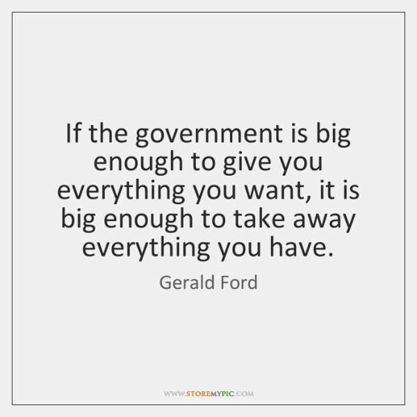 If the government is big enough to give you everything you want, ...