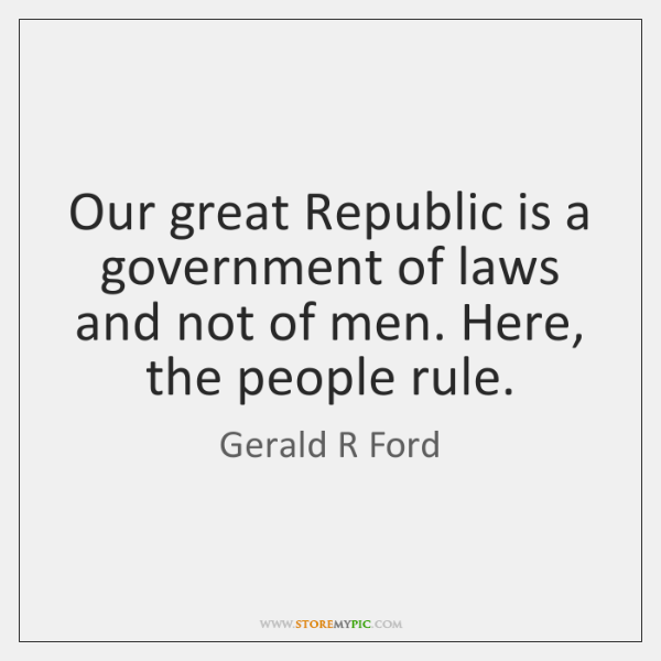 Our great Republic is a government of laws and not of men. ...