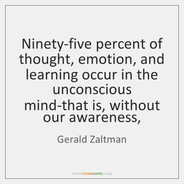 Ninety-five percent of thought, emotion, and learning occur in the unconscious mind-that ...