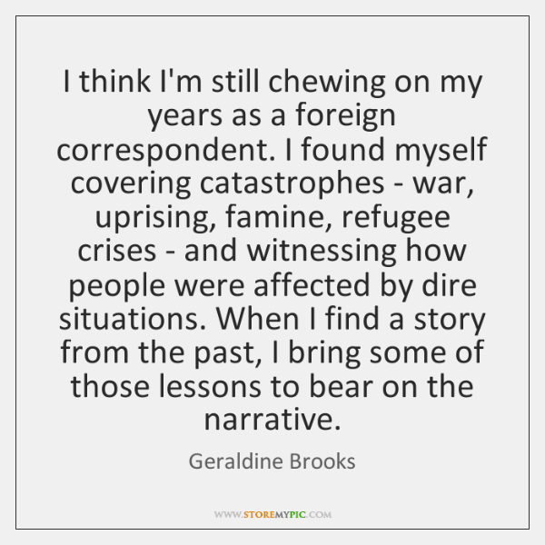I think I'm still chewing on my years as a foreign correspondent. ...