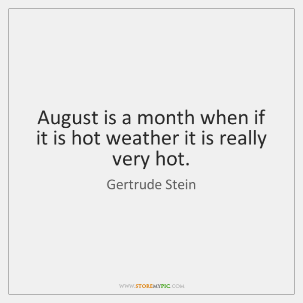 August is a month when if it is hot weather it is ...