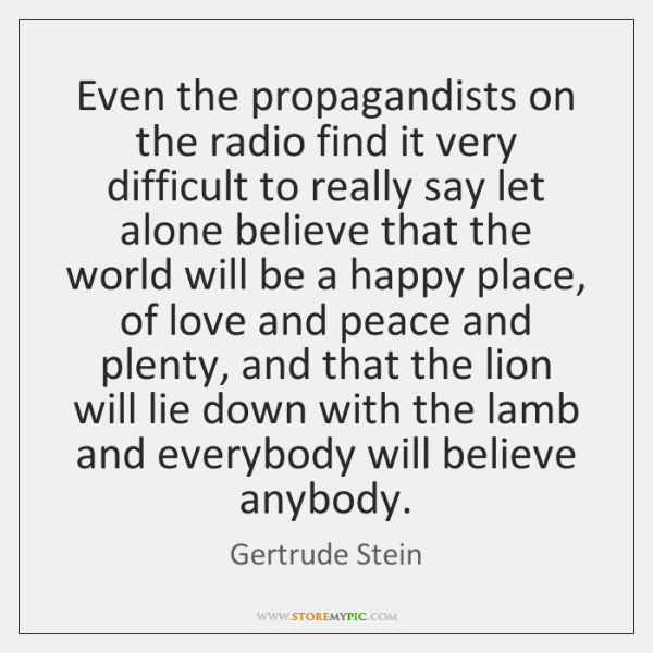 Even the propagandists on the radio find it very difficult to really ...