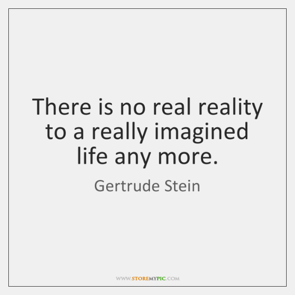 There is no real reality to a really imagined life any more.