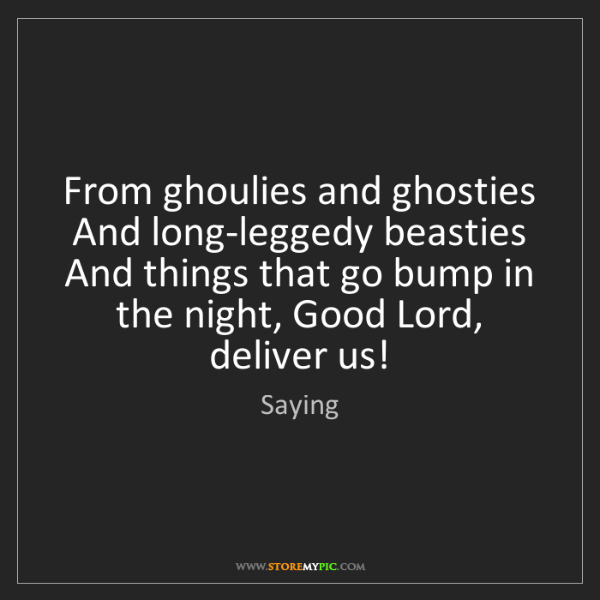 Saying: From ghoulies and ghosties And long-leggedy beasties...