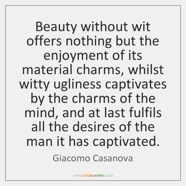 Beauty without wit offers nothing but the enjoyment of its material charms, ...