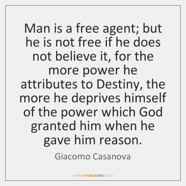 Man is a free agent; but he is not free if he ...
